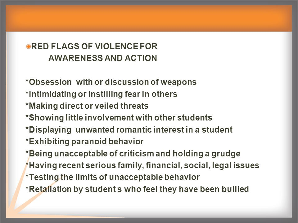 RED FLAGS OF VIOLENCE FOR AWARENESS AND ACTION *Obsession with or discussion of weapons *Intimidating or instilling fear in others *Making direct or veiled threats *Showing little involvement with other students *Displaying unwanted romantic interest in a student *Exhibiting paranoid behavior *Being unacceptable of criticism and holding a grudge *Having recent serious family, financial, social, legal issues *Testing the limits of unacceptable behavior *Retaliation by student s who feel they have been bullied