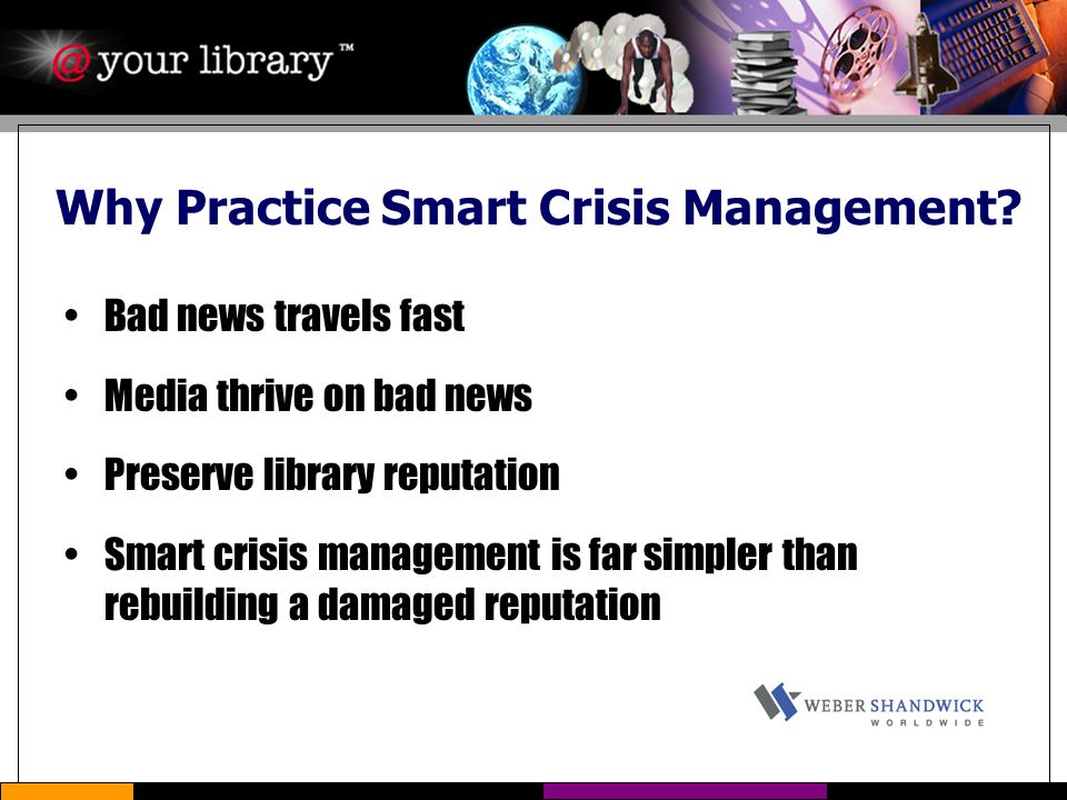 Why Practice Smart Crisis Management? Bad news travels fast Media thrive on bad news Preserve library reputation Smart crisis management is far simple