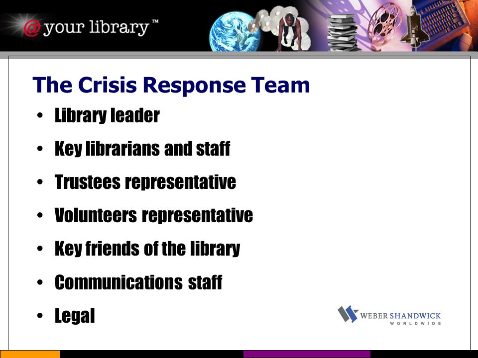 The Crisis Response Team Library leader Key librarians and staff Trustees representative Volunteers representative Key friends of the library Communications staff Legal