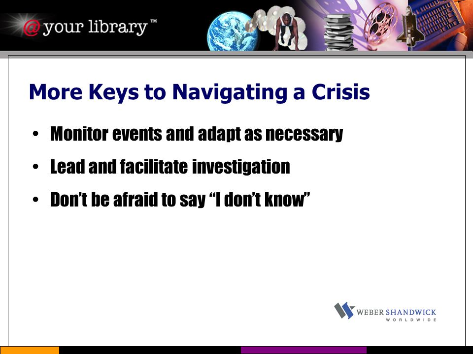 "More Keys to Navigating a Crisis Monitor events and adapt as necessary Lead and facilitate investigation Don't be afraid to say ""I don't know"""