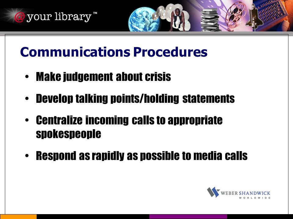 Communications Procedures Make judgement about crisis Develop talking points/holding statements Centralize incoming calls to appropriate spokespeople