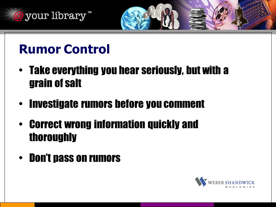 Rumor Control Take everything you hear seriously, but with a grain of salt Investigate rumors before you comment Correct wrong information quickly and