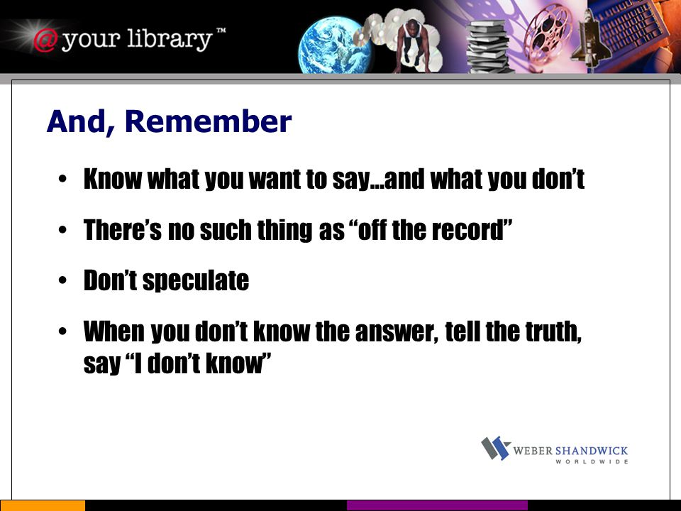 "And, Remember Know what you want to say…and what you don't There's no such thing as ""off the record"" Don't speculate When you don't know the answer, t"