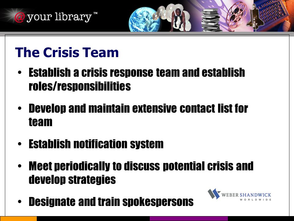 The Crisis Team Establish a crisis response team and establish roles/responsibilities Develop and maintain extensive contact list for team Establish notification system Meet periodically to discuss potential crisis and develop strategies Designate and train spokespersons