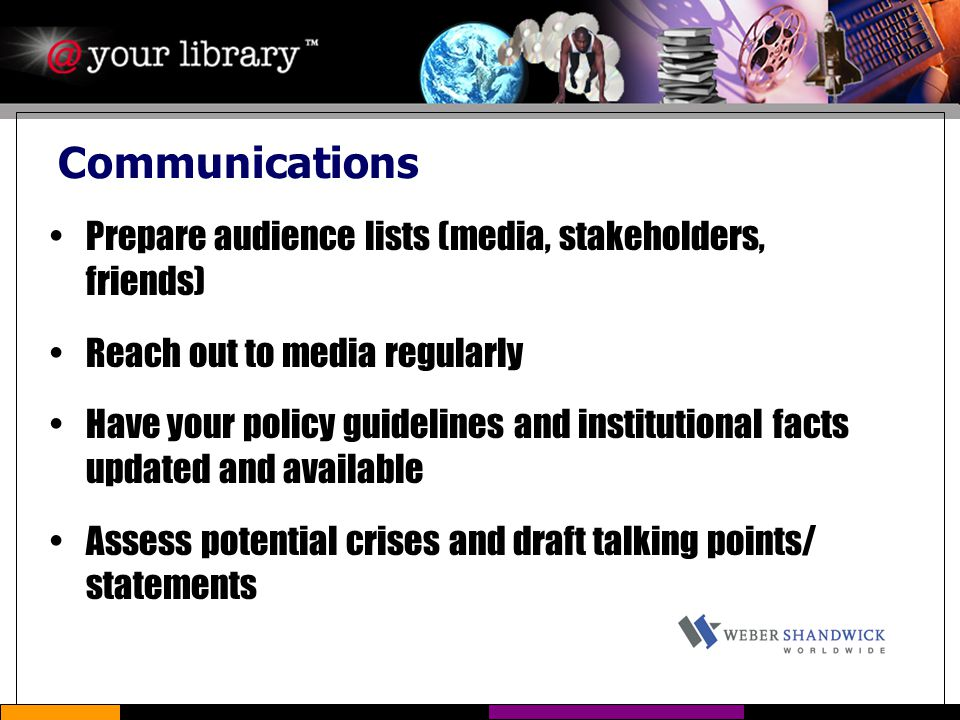 Communications Prepare audience lists (media, stakeholders, friends) Reach out to media regularly Have your policy guidelines and institutional facts updated and available Assess potential crises and draft talking points/ statements