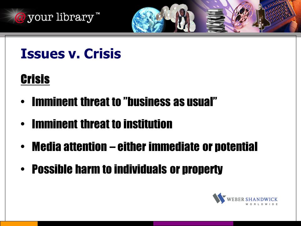 "Issues v. Crisis Crisis Imminent threat to ""business as usual"" Imminent threat to institution Media attention – either immediate or potential Possible"