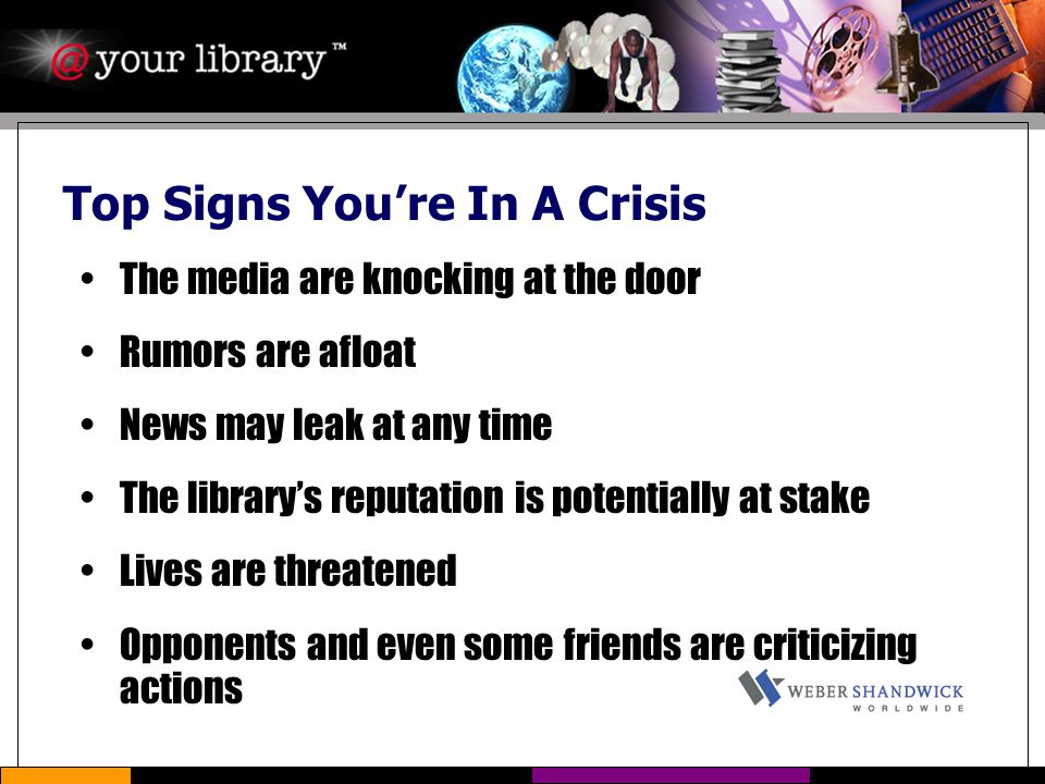 Top Signs You're In A Crisis The media are knocking at the door Rumors are afloat News may leak at any time The library's reputation is potentially at