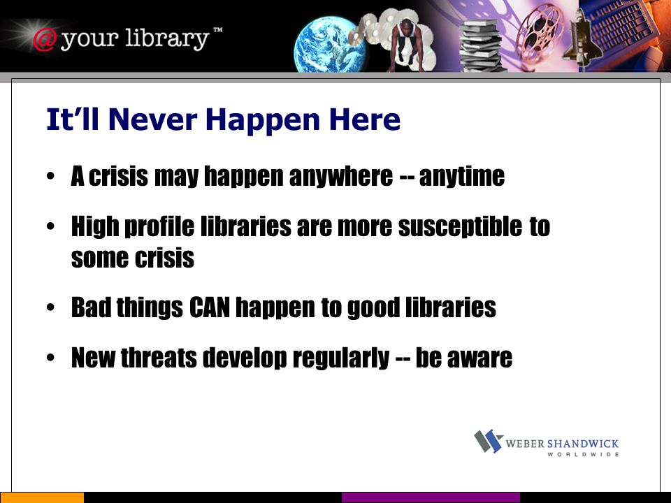 It'll Never Happen Here A crisis may happen anywhere -- anytime High profile libraries are more susceptible to some crisis Bad things CAN happen to go