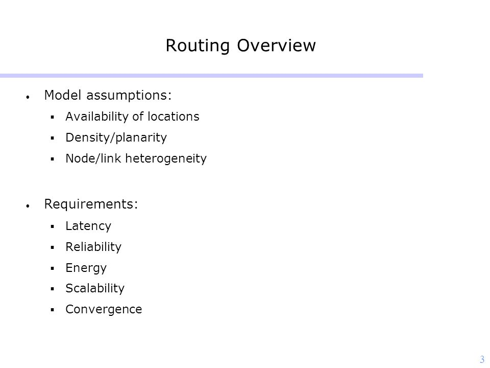 3 Routing Overview Model assumptions:  Availability of locations  Density/planarity  Node/link heterogeneity Requirements:  Latency  Reliability