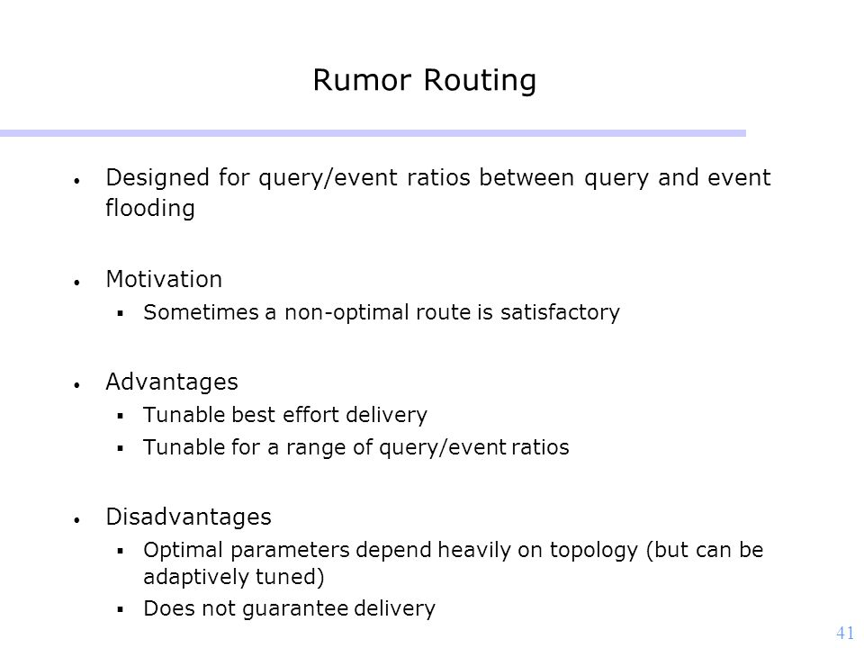 41 Rumor Routing Designed for query/event ratios between query and event flooding Motivation  Sometimes a non-optimal route is satisfactory Advantage