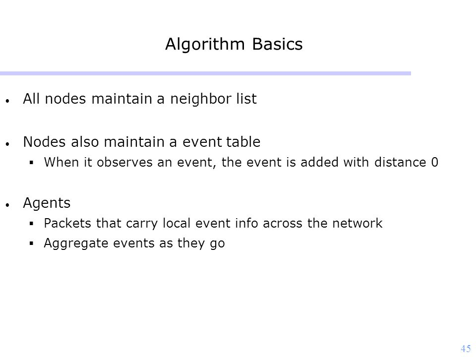 45 Algorithm Basics All nodes maintain a neighbor list Nodes also maintain a event table  When it observes an event, the event is added with distance 0 Agents  Packets that carry local event info across the network  Aggregate events as they go