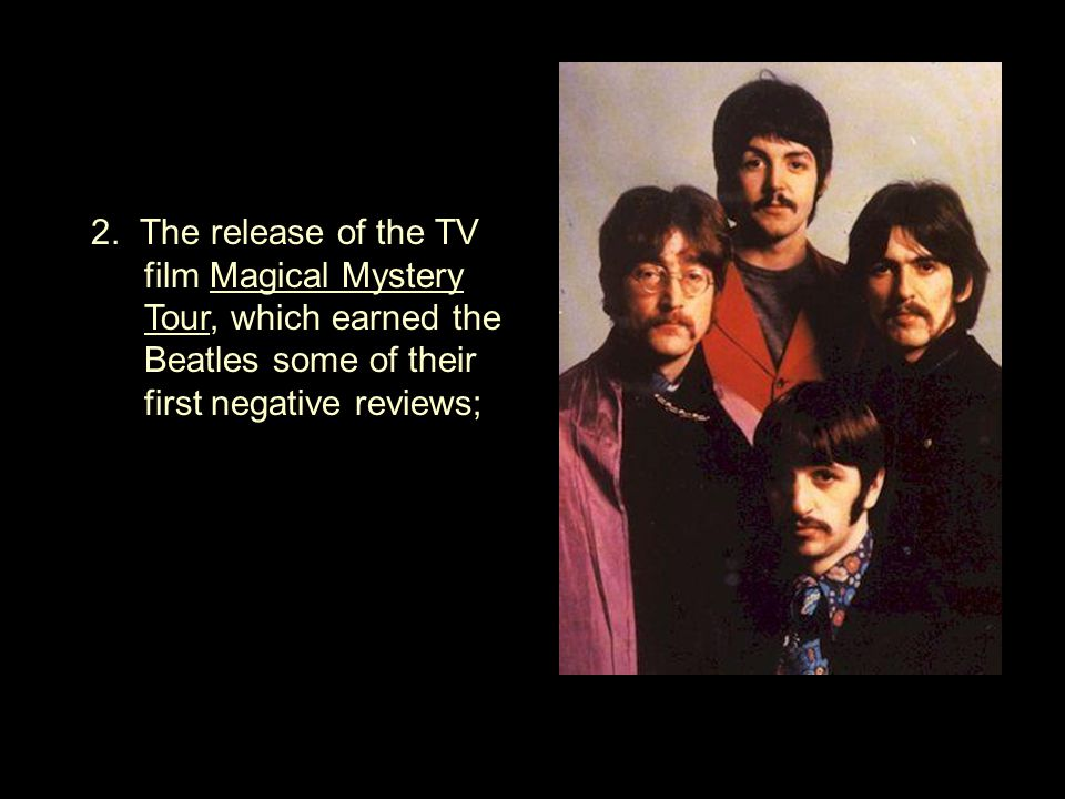 2. The release of the TV film Magical Mystery Tour, which earned the Beatles some of their first negative reviews;