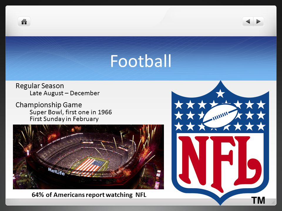 Football Regular Season Late August – December Championship Game Super Bowl, first one in 1966 First Sunday in February 64% of Americans report watching NFL
