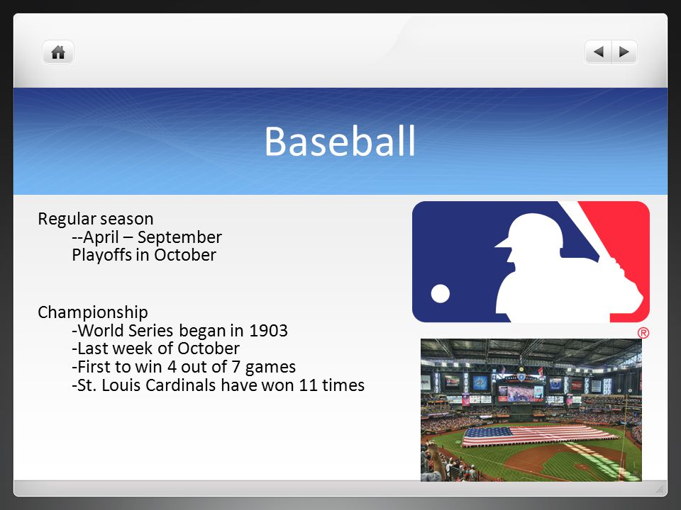 Baseball Regular season --April – September Playoffs in October Championship -World Series began in 1903 -Last week of October -First to win 4 out of 7 games -St.