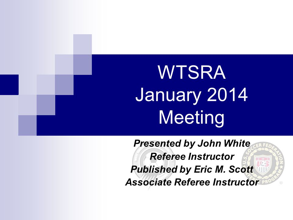 WTSRA January 2014 Meeting Presented by John White Referee Instructor Published by Eric M.
