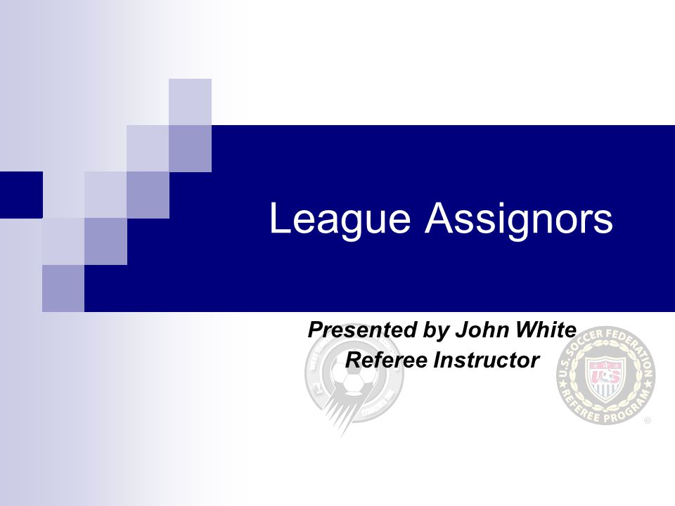 League Assignors Presented by John White Referee Instructor