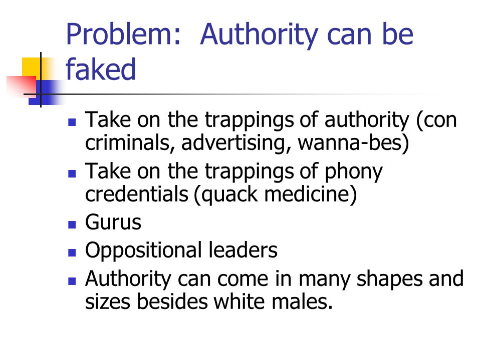 Problem: Authority can be faked Take on the trappings of authority (con criminals, advertising, wanna-bes) Take on the trappings of phony credentials (quack medicine) Gurus Oppositional leaders Authority can come in many shapes and sizes besides white males.
