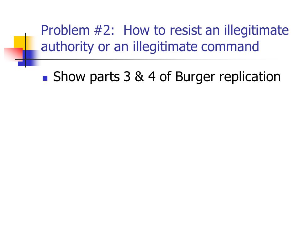 Problem #2: How to resist an illegitimate authority or an illegitimate command Show parts 3 & 4 of Burger replication