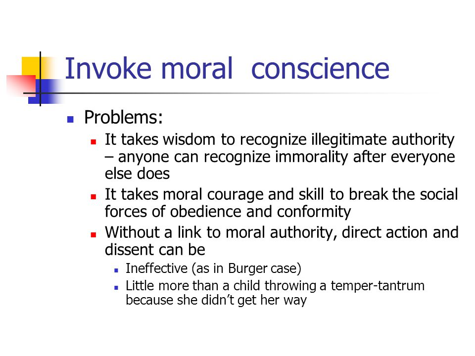 Invoke moral conscience Problems: It takes wisdom to recognize illegitimate authority – anyone can recognize immorality after everyone else does It takes moral courage and skill to break the social forces of obedience and conformity Without a link to moral authority, direct action and dissent can be Ineffective (as in Burger case) Little more than a child throwing a temper-tantrum because she didn't get her way