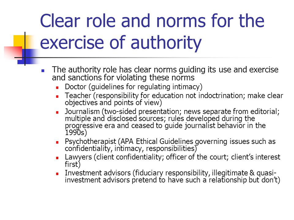 Clear role and norms for the exercise of authority The authority role has clear norms guiding its use and exercise and sanctions for violating these norms Doctor (guidelines for regulating intimacy) Teacher (responsibility for education not indoctrination; make clear objectives and points of view) Journalism (two-sided presentation; news separate from editorial; multiple and disclosed sources; rules developed during the progressive era and ceased to guide journalist behavior in the 1990s) Psychotherapist (APA Ethical Guidelines governing issues such as confidentiality, intimacy, responsibilities) Lawyers (client confidentiality; officer of the court; client's interest first) Investment advisors (fiduciary responsibility, illegitimate & quasi- investment advisors pretend to have such a relationship but don't)