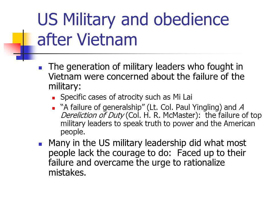 US Military and obedience after Vietnam The generation of military leaders who fought in Vietnam were concerned about the failure of the military: Specific cases of atrocity such as Mi Lai A failure of generalship (Lt.