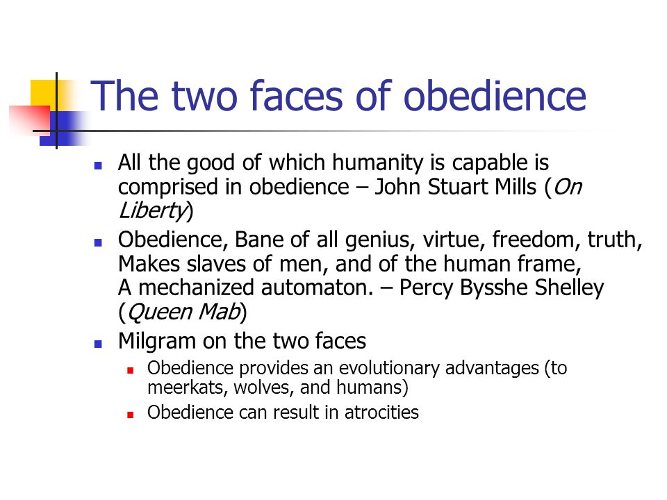 The two faces of obedience All the good of which humanity is capable is comprised in obedience – John Stuart Mills (On Liberty) Obedience, Bane of all genius, virtue, freedom, truth, Makes slaves of men, and of the human frame, A mechanized automaton.