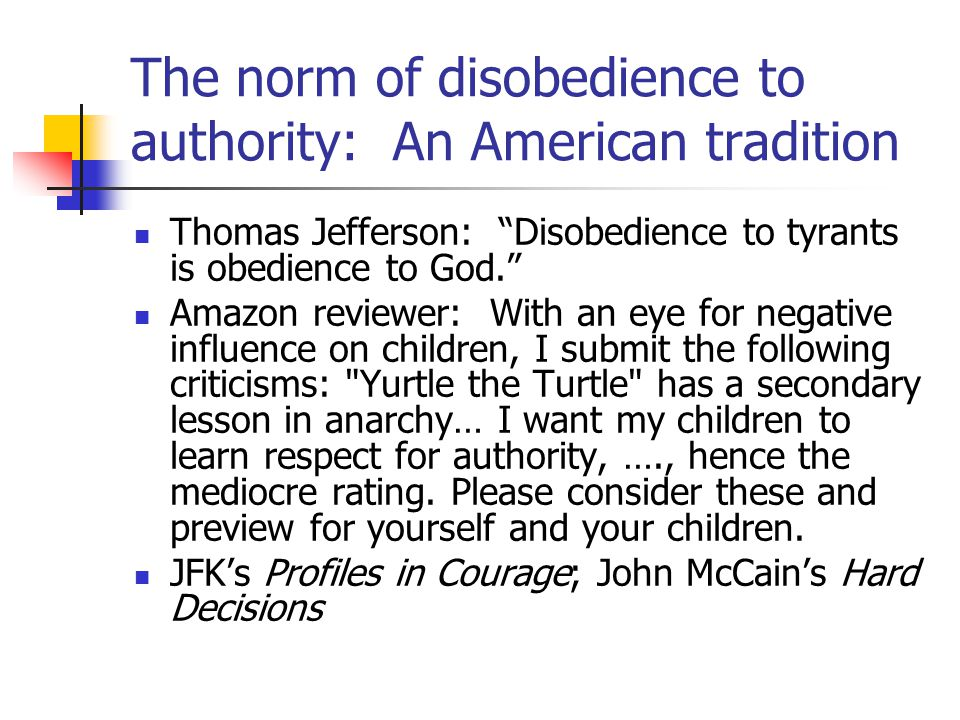 The norm of disobedience to authority: An American tradition Thomas Jefferson: Disobedience to tyrants is obedience to God. Amazon reviewer: With an eye for negative influence on children, I submit the following criticisms: Yurtle the Turtle has a secondary lesson in anarchy… I want my children to learn respect for authority, …., hence the mediocre rating.