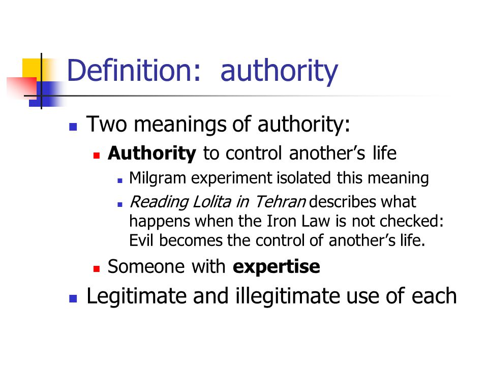 Definition: authority Two meanings of authority: Authority to control another's life Milgram experiment isolated this meaning Reading Lolita in Tehran describes what happens when the Iron Law is not checked: Evil becomes the control of another's life.