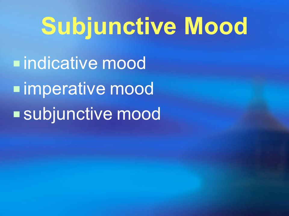 Subjunctive Mood  indicative mood  imperative mood  subjunctive mood