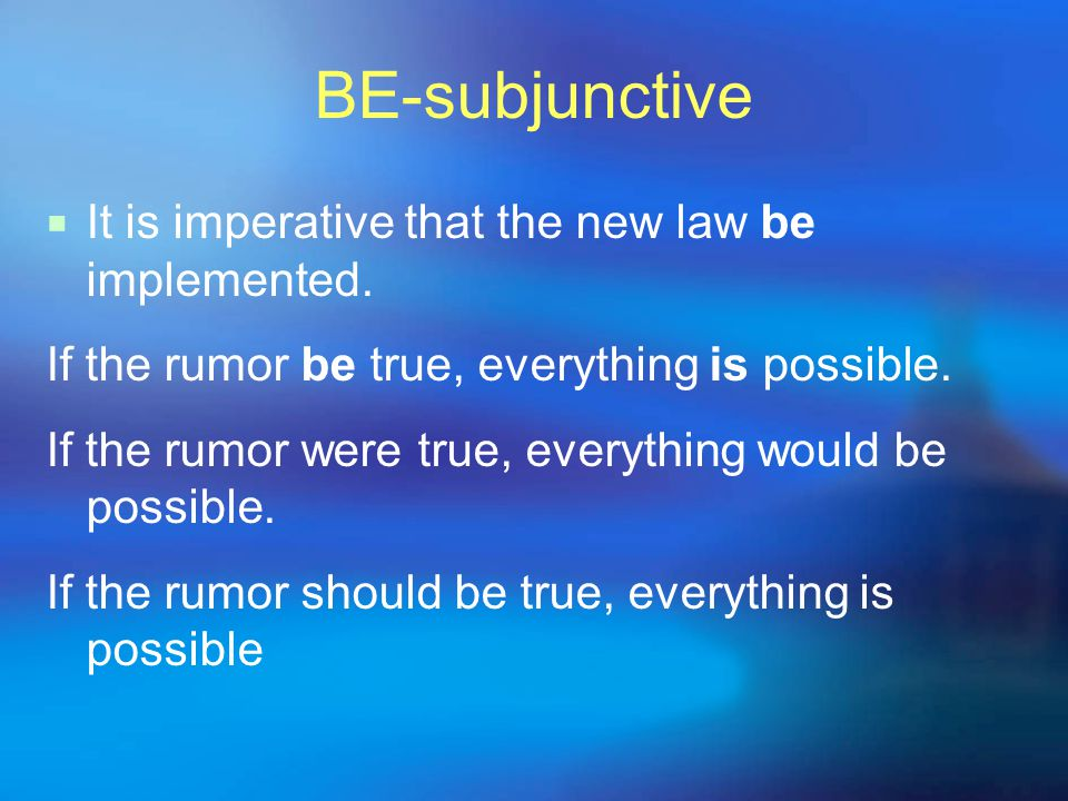 BE-subjunctive  It is imperative that the new law be implemented.