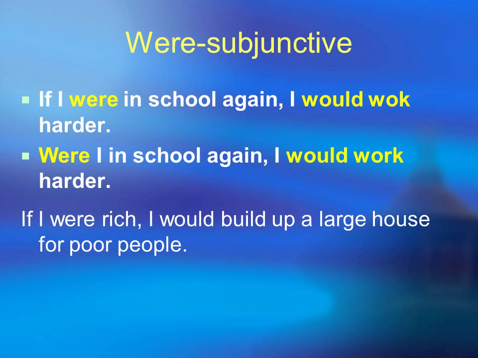 Were-subjunctive  If I were in school again, I would wok harder.