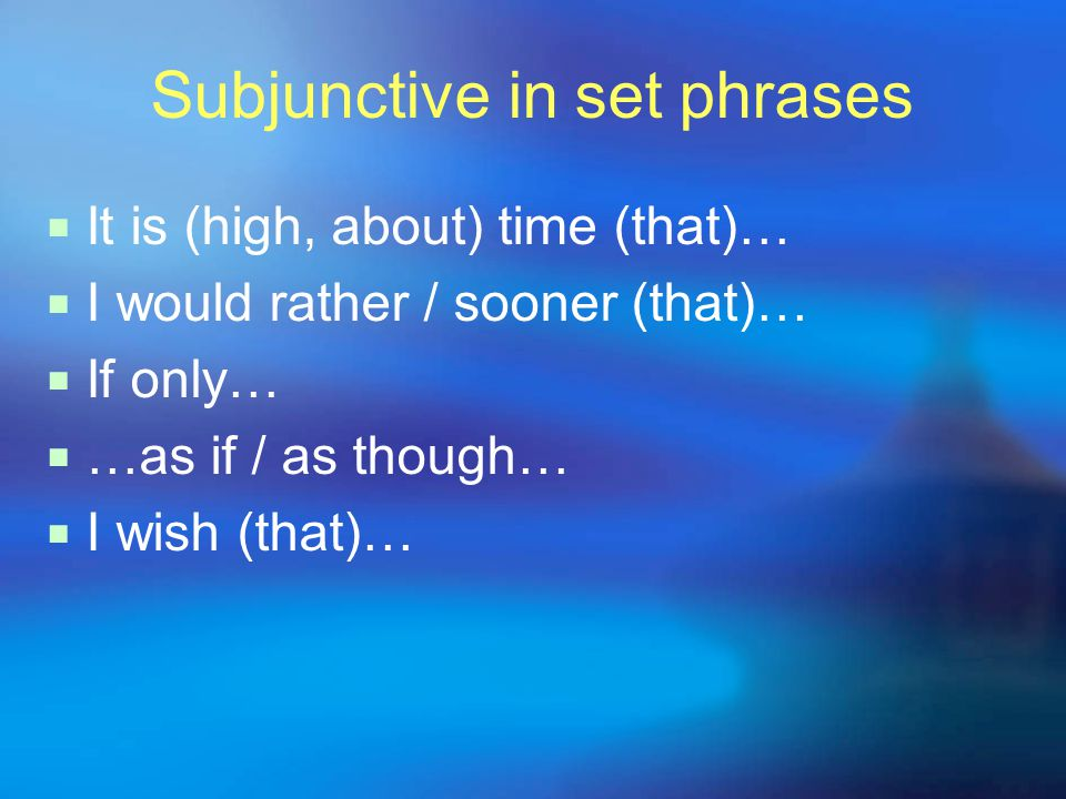 Subjunctive in set phrases  It is (high, about) time (that)…  I would rather / sooner (that)…  If only…  …as if / as though…  I wish (that)…
