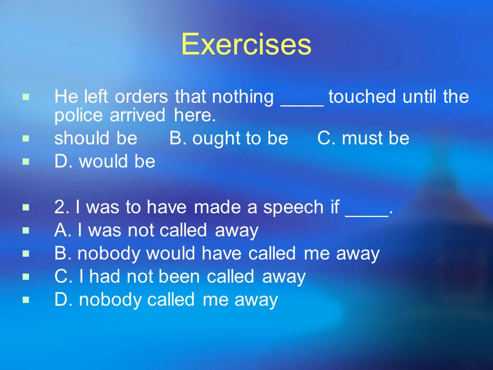 Exercises  He left orders that nothing ____ touched until the police arrived here.