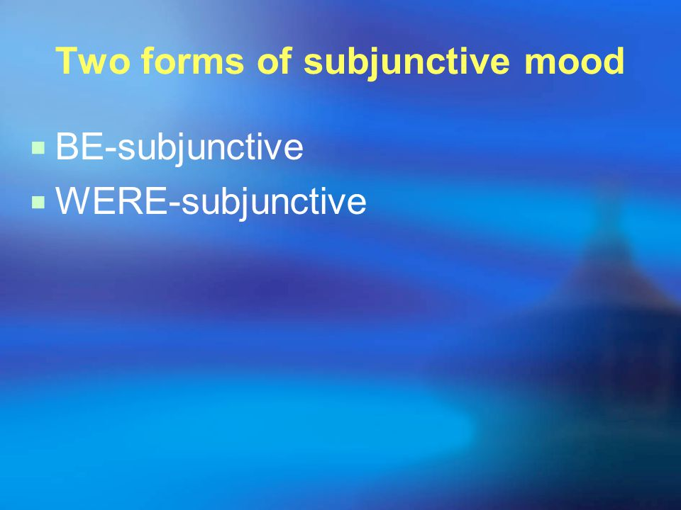 Two forms of subjunctive mood  BE-subjunctive  WERE-subjunctive