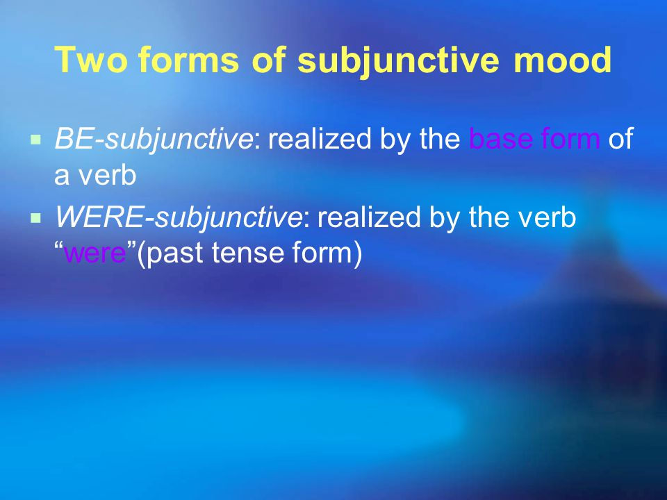 Two forms of subjunctive mood  BE-subjunctive: realized by the base form of a verb  WERE-subjunctive: realized by the verb were (past tense form)