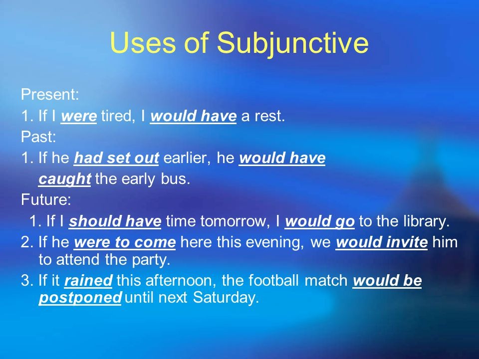 Uses of Subjunctive Present: 1. If I were tired, I would have a rest. Past: 1. If he had set out earlier, he would have caught the early bus. Future: