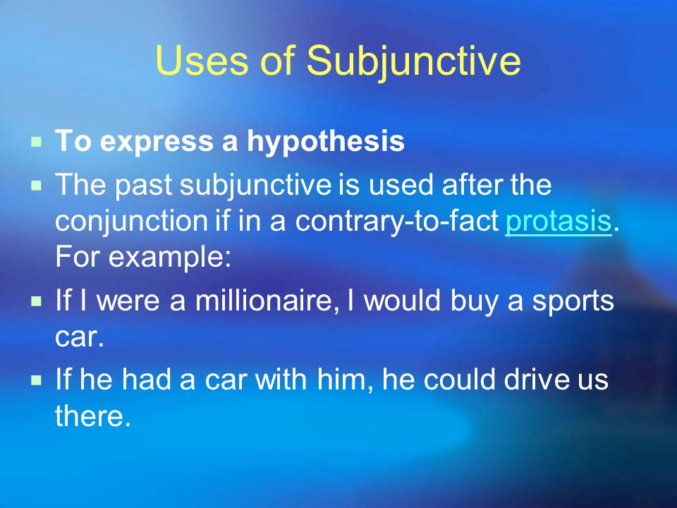 Uses of Subjunctive  To express a hypothesis  The past subjunctive is used after the conjunction if in a contrary-to-fact protasis.