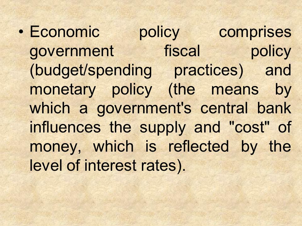 Economic policy comprises government fiscal policy (budget/spending practices) and monetary policy (the means by which a government s central bank influences the supply and cost of money, which is reflected by the level of interest rates).