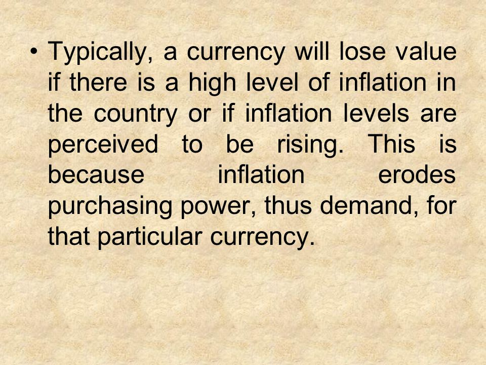 Typically, a currency will lose value if there is a high level of inflation in the country or if inflation levels are perceived to be rising.