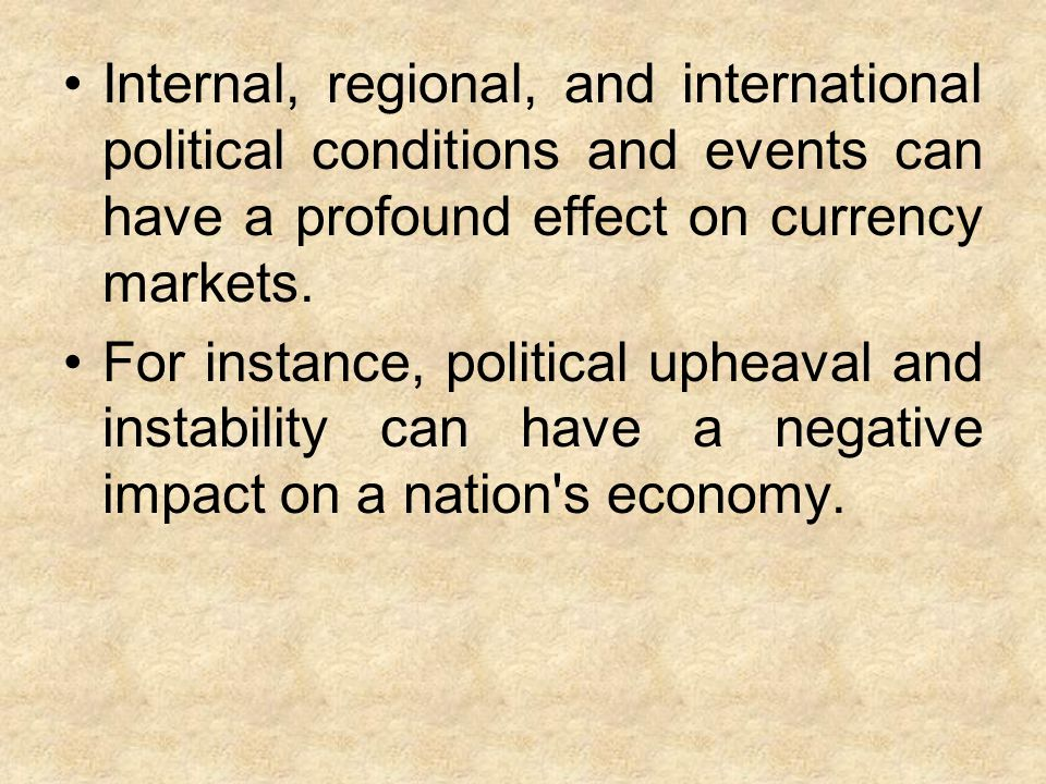 Internal, regional, and international political conditions and events can have a profound effect on currency markets.