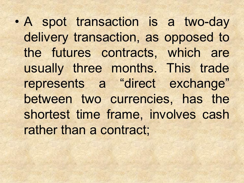 A spot transaction is a two-day delivery transaction, as opposed to the futures contracts, which are usually three months.