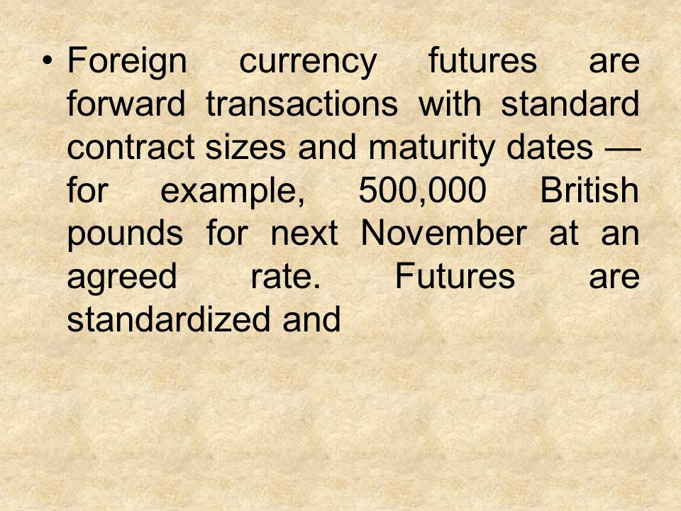 Foreign currency futures are forward transactions with standard contract sizes and maturity dates — for example, 500,000 British pounds for next November at an agreed rate.