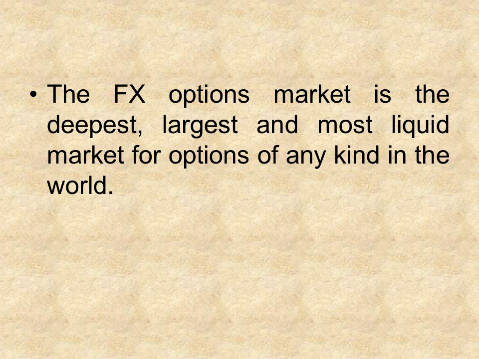 The FX options market is the deepest, largest and most liquid market for options of any kind in the world.