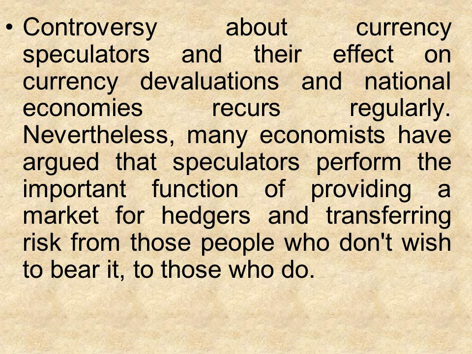 Controversy about currency speculators and their effect on currency devaluations and national economies recurs regularly.