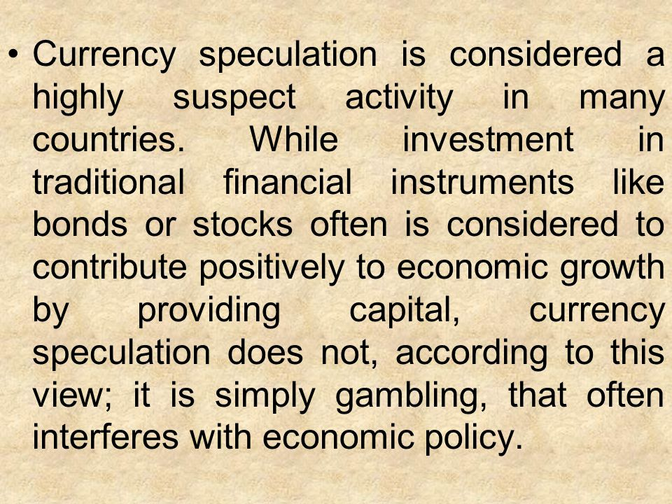 Currency speculation is considered a highly suspect activity in many countries.