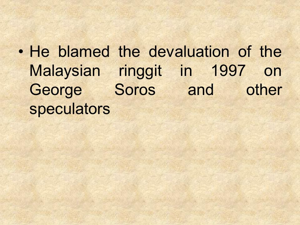 He blamed the devaluation of the Malaysian ringgit in 1997 on George Soros and other speculators
