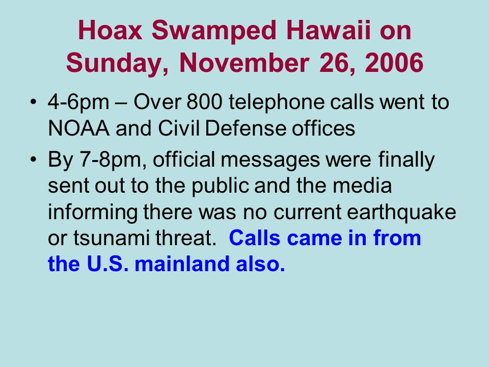 Hoax Swamped Hawaii on Sunday, November 26, 2006 4-6pm – Over 800 telephone calls went to NOAA and Civil Defense offices By 7-8pm, official messages were finally sent out to the public and the media informing there was no current earthquake or tsunami threat.