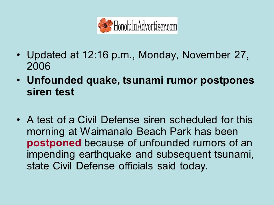 Updated at 12:16 p.m., Monday, November 27, 2006 Unfounded quake, tsunami rumor postpones siren test A test of a Civil Defense siren scheduled for this morning at Waimanalo Beach Park has been postponed because of unfounded rumors of an impending earthquake and subsequent tsunami, state Civil Defense officials said today.
