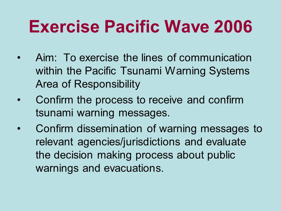 Exercise Pacific Wave 2006 Aim: To exercise the lines of communication within the Pacific Tsunami Warning Systems Area of Responsibility Confirm the process to receive and confirm tsunami warning messages.