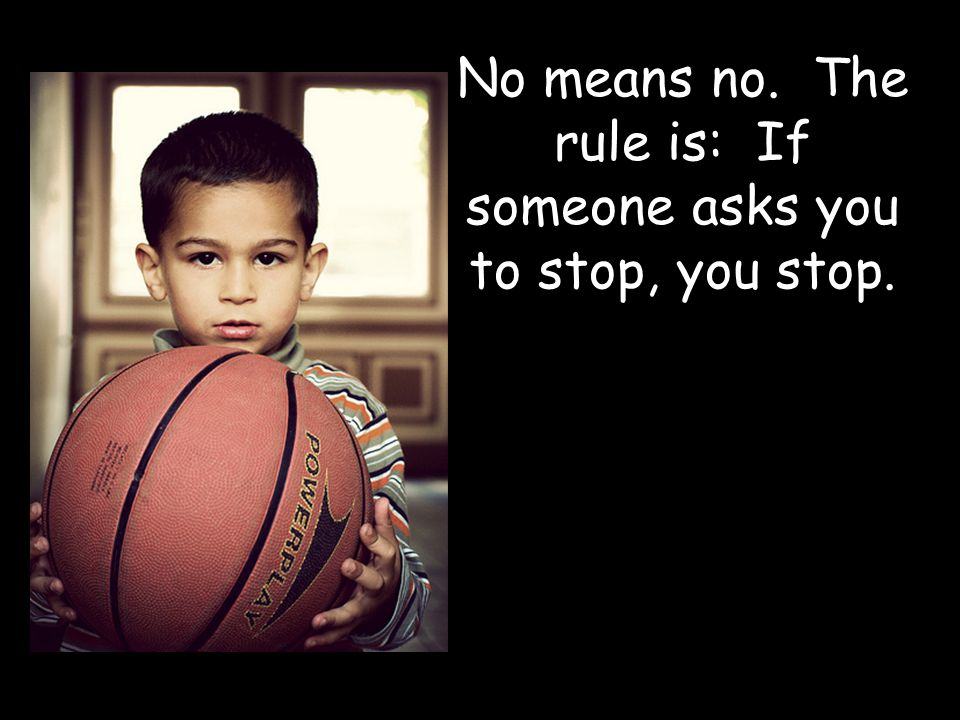 No means no. The rule is: If someone asks you to stop, you stop.